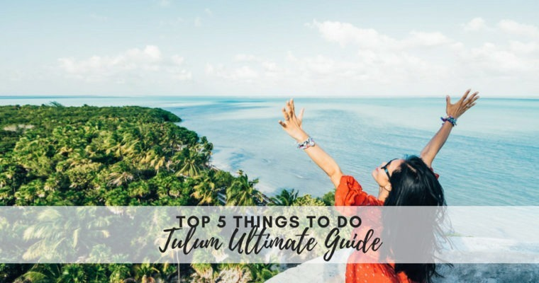 Your Ultimate Guide to Tulum – Top 5 Things to Do