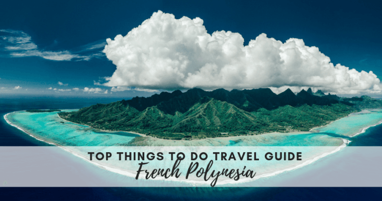 French Polynesia Travel Guide – Top Things To Do